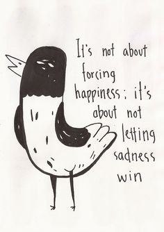 It's not about forcing happiness; it's about not letting sadness win