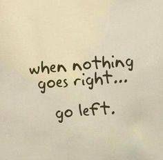 when nothing goes right... go left