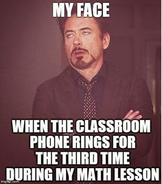 A teacher's face when... the classroom phone rings for the third time during his math lesson.
