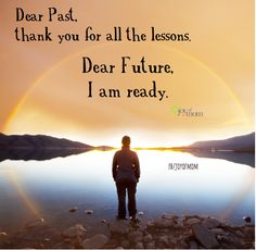 Dear Past, thank you for all the lessons. Dear Future, I am ready. <3 More beautiful words of inspiration on Joy of Mom! <3 https://www.facebook.com/joyofmom  #inspirationalquotes #lifequotes #joyofmom