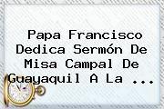 http://tecnoautos.com/wp-content/uploads/imagenes/tendencias/thumbs/papa-francisco-dedica-sermon-de-misa-campal-de-guayaquil-a-la.jpg Papa Francisco. Papa Francisco dedica sermón de misa campal de Guayaquil a la ..., Enlaces, Imágenes, Videos y Tweets - http://tecnoautos.com/actualidad/papa-francisco-papa-francisco-dedica-sermon-de-misa-campal-de-guayaquil-a-la/