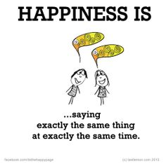 Happiness is saying exactly the same thing at the same time.