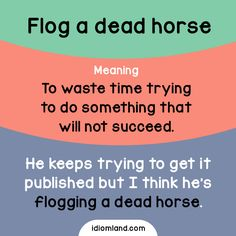 Don't flog a dead horse! - Sometimes said as Beat a dead horse. - Learn and improve your English language with our FREE Classes. Call Karen Luceti 410-443-1163 or email kluceti@chesapeake.edu to register for classes. Eastern Shore of Maryland. Chesapeake College Adult Education Program. www.chesapeake.edu/esl.