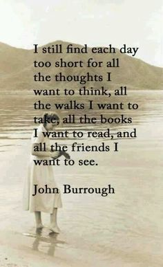 "John Burrough  ""I still find each day too short for all the thoughts I want to think, all the walks I want to take, all the books I want to read, and all the friends I want to see."""