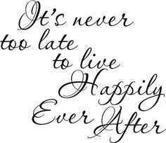 """""""It's never too late to live happily ever after"""""""