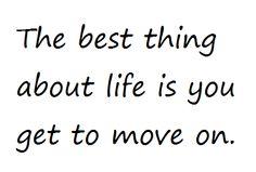 The best thing about life is that you get to move on.  - I will celebrate that!
