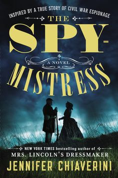 "THE SPYMISTRESS by Jennifer Chiaverini -- An enthralling historical novel set during the Civil War era, inspired by the life of ""a true Union woman as true as steel"" who risked everything by caring for Union prisoners of war — and stealing Confederate secrets."