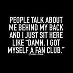 """People talk about me behind my back and I just sit here like 'D--n. I got myself a fan club'"" sarcastic quotes 50 Savage Quotes For When You're In A Super-Sassy Mood Motivacional Quotes, Sarcasm Quotes, True Quotes, Best Quotes, Quotes For Haters, Idgaf Quotes, Sarcasm Meme, Jealousy Quotes, Don't Care Quotes"