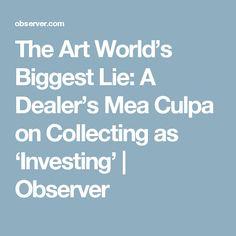 The Art World's Biggest Lie: A Collector Debunks Art as an Investment Mea Culpa, World's Biggest, Art World, Investing