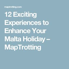 12 Exciting Experiences to Enhance Your Malta Holiday – MapTrotting