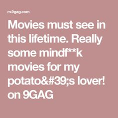 Movies must see in this lifetime. Really some mindf**k movies for my potato's lover! on 9GAG