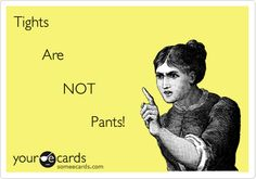 Tights Are NOT Pants! Seriously! There are a ton of girls at work who need to be told this. Many confuse leggings and tights as well. One of these is SEE-THROUGH!!!
