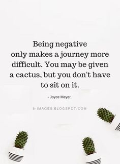 Quotes Being negative only makes a journey more difficult. You may be given a cactus, but you don't have to sit on it. - Joyce Meyer.