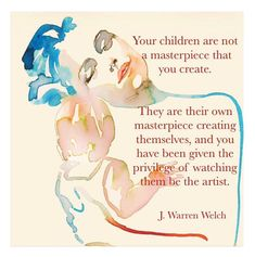 """""""Your children are not a masterpiece that you create. They are their own masterpiece creating themselves, and you have been given the privilege of watching them be the artist. Warren Welch Beautifully said! Good Parenting, Parenting Hacks, Mantra, Love Is My Religion, Home Education Uk, Believe, Attachment Parenting, Simple Stories, Learning Through Play"""