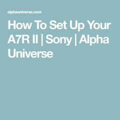 How To Set Up Your A7R II | Sony | Alpha Universe