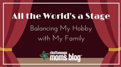 All the World's a Stage: Balancing my Hobby with My Family | Chattanooga Moms Blog