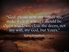 """""""God, please now my future see, make it clear where I should be. Open windows, close the doors, not my will, my God, but Yours."""" ~ Karen Kingsbury"""