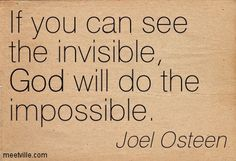 If you can see the invisible, God will do the impossible. Joel Osteen