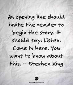 An opening line should invite the reader to begin the story. It should say: Listen. - Stephen King Writer quotes, quotes for writers, writing inspiration. Writing Advice, Writing Help, Writing A Book, Writing Prompts, Fiction Writing, Writing Ideas, Writer Quotes, Book Quotes, Quotes About Writing