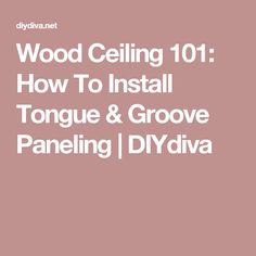 Wood Ceiling 101: How To Install Tongue & Groove Paneling | DIYdiva