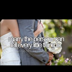 marry the person I can tell every little thing to