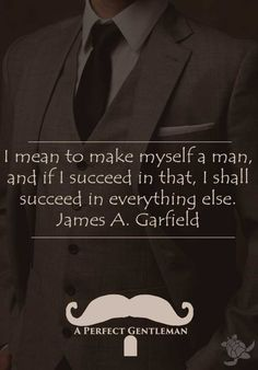 I mean to make myself a man, and if I succeed in that, I shall succeed in everything else. James A. Garfield quote http://www.wfpblogs.com/category/a-perfect-gentleman/