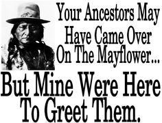 Ancestors . This is for the tiny bit of Cherokee blood that proudly flows through my veins.  Please support our daily efforts to collect photos  from around the world for you by visiting:  http://TexasTrim.net Thanx, Bob Lewis, Cherokee Vietnam Vet '68 B52s