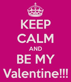 KEEP CALM AND BE MY Valentine!!!