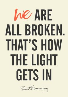 We are all broken, that's how the light gets in. – Ernest Hemingway thedailyquotes.com