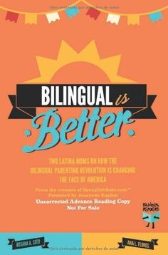 Bilingual Is Better: Two Latina Moms on How the Bilingual Parenting Revolution is Changing the Face of America by Ana L. Flores, http://www.amazon.com/gp/product/8492968214/ref=cm_sw_r_pi_alp_JtzVpb0M9YFRZ