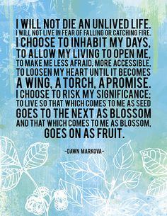 I choose to open my heart until it becomes a wing, a torch, a promise. I choose to risk my significance.