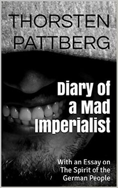 Amazon.com: Diary of a Mad Imperialist: With an Essay on The Spirit of the German People eBook: Thorsten Pattberg: Kindle Store