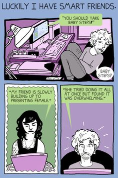 """(4 of 7) It's Not a Race  [Click on this image to find a short film that can be used to begin a discussion about the sociology of gender, and specifically, transgender experiences]  """"Luckily I have smart friends. """"You should take baby steps! My friend is slowly building up to presenting female. She tried doing it all at once but found it was overwhelming.'""""  Artist: Justin Hubbell (http://www.justinhubbell.com/not-a-race-longform/) #trans #transgender"""