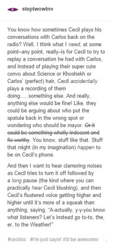 YES I NEED THIS TO BE A THING <<< ok but like after the filthy voice Carlos used in the Antiques episode (in which he was totally not horny, ofcoursenotwhywouldyousaythat) I headcanon that Carlos can talk to Cecil over the phone and say some... things. Things that may or may not be immoral to say over the phone. (The Sheriff's Secret Police typically end up gossiping over said things.)