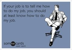 If your job is to tell me how to do my job, you should at least know how to do my job. | Workplace Ecard