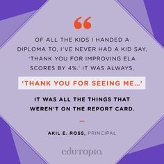 """Of all the kids I handed a diploma to, I've never had a kid say, 'Thank you for improving ELA scores by 4%.' It was always, 'Thank you for seeing me…' It was all the things that weren't on the report card."" - Akil E. Ross, Principal Educational Quotes, Teacher Quotes, Scores, Teaching, Sayings, Kids, Young Children, Boys, Teacher Qoutes"