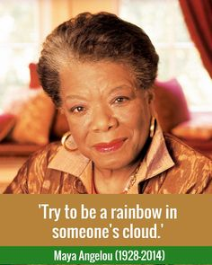 'Try to be a rainbow in someone's cloud.' / Maya Angelou (1928-2014)
