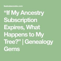 """""""If My Ancestry Subscription Expires, What Happens to My Tree?"""" 
