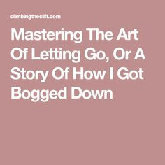 Mastering The Art Of Letting Go, Or A Story Of How I Got Bogged Down