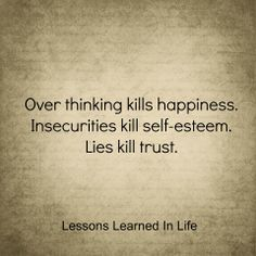 over thinking kills happiness. insecurities kill self-esteem. lies kill trust.