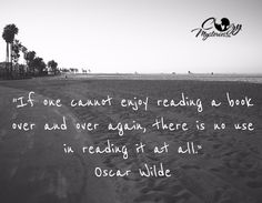 """If one can't enjoy reading a book over and over again, there's is no use in reading it at all.""  -Oscar Wilde"