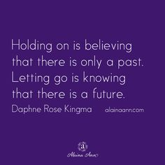 Holding on is believing that there is only a past. Letting go is knowing that there is a future. Daphne Rose Kingma