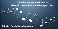 If you help other musicians out, they will be more likely to help you back.
