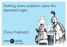 Inspired by one of my favorite authors, I took the plunge and created my very first someecard.  Nothing cleans stubborn stains like repressed anger. (Terry Pratchett, Unseen Academicals).