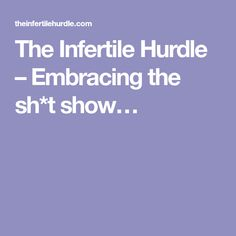 The Infertile Hurdle – Embracing the sh*t show…