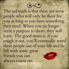 The sad truth is that there are some people who will only be there for you as long as you have something they need. When you no longer serve a purpose to them, they will leave. The good news is, if you tough it out, you'll eventually weed these people out of your life and be left with some great friends you can always count on. So true