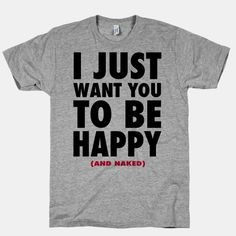 T-Shirt:  I Just want You to be Happy (and naked)