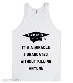 Class of 2015 It's A Miracle | Senior year Class of 2015. Party on everyone. Peace out. I can't believe it's finally here. It's a miracle I graduated without killing anyone. #Skreened