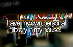 Reader's bucket list. Have my own personal library in my house.