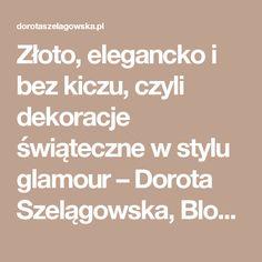 Złoto, elegancko i bez kiczu, czyli dekoracje świąteczne w stylu glamour –  Dorota Szelągowska, Blog Doroty Szelągowskiej